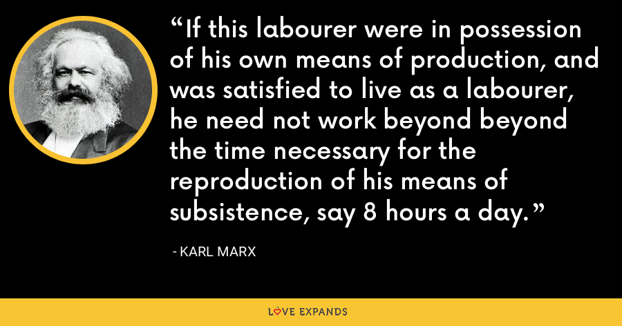 If this labourer were in possession of his own means of production, and was satisfied to live as a labourer, he need not work beyond beyond the time necessary for the reproduction of his means of subsistence, say 8 hours a day. - Karl Marx
