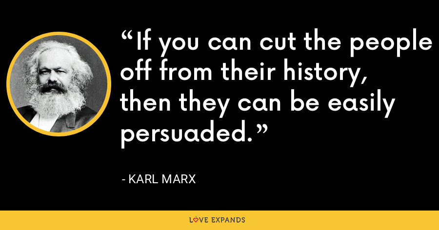 If you can cut the people off from their history, then they can be easily persuaded. - Karl Marx