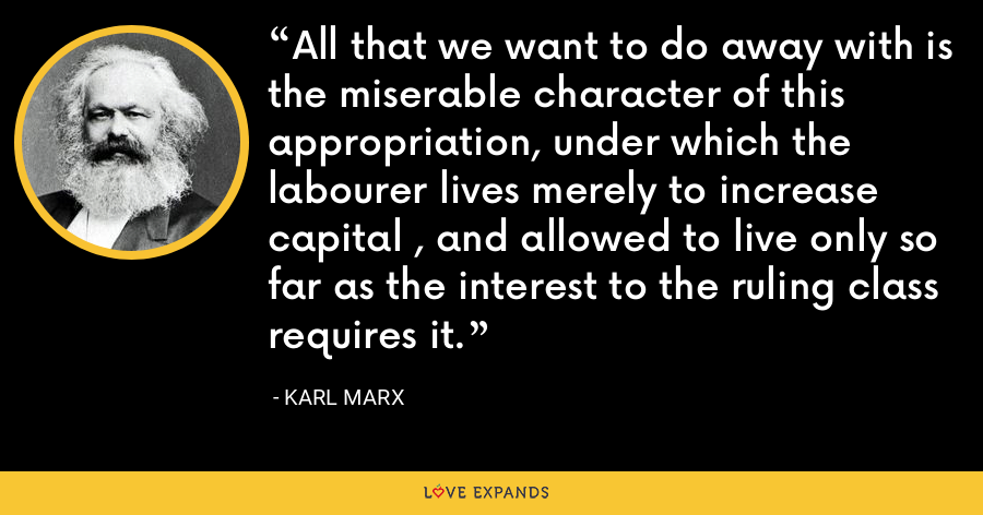 All that we want to do away with is the miserable character of this appropriation, under which the labourer lives merely to increase capital , and allowed to live only so far as the interest to the ruling class requires it. - Karl Marx