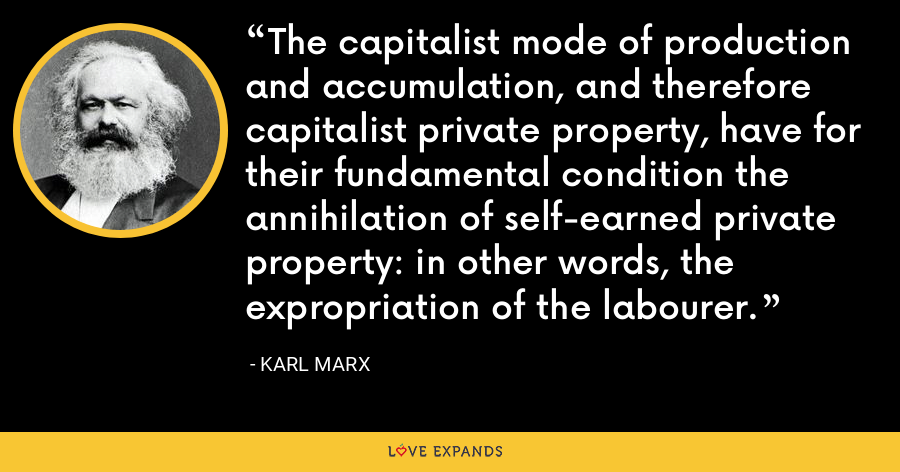 The capitalist mode of production and accumulation, and therefore capitalist private property, have for their fundamental condition the annihilation of self-earned private property: in other words, the expropriation of the labourer. - Karl Marx