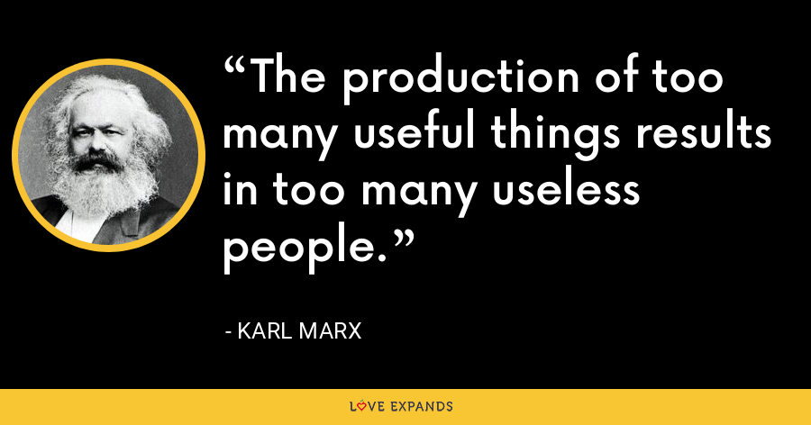 The production of too many useful things results in too many useless people. - Karl Marx