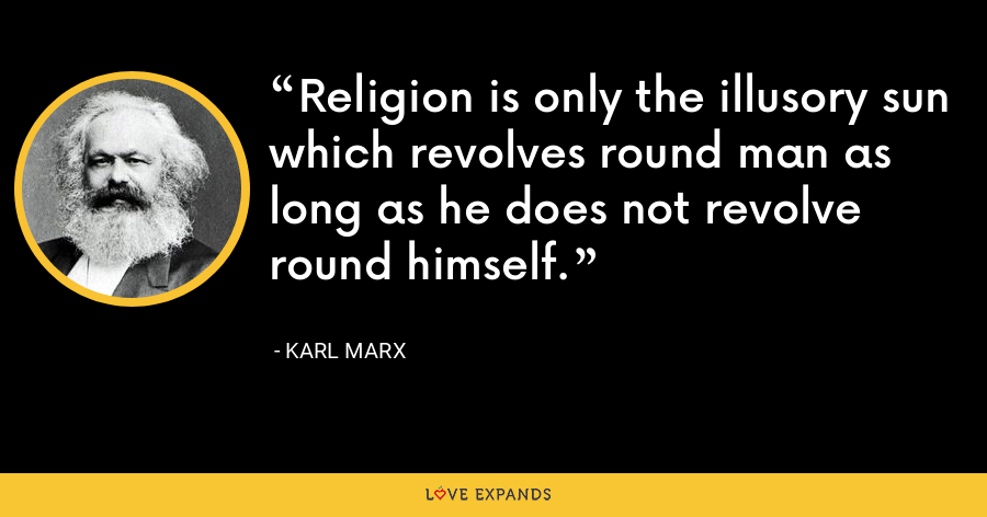 Religion is only the illusory sun which revolves round man as long as he does not revolve round himself. - Karl Marx