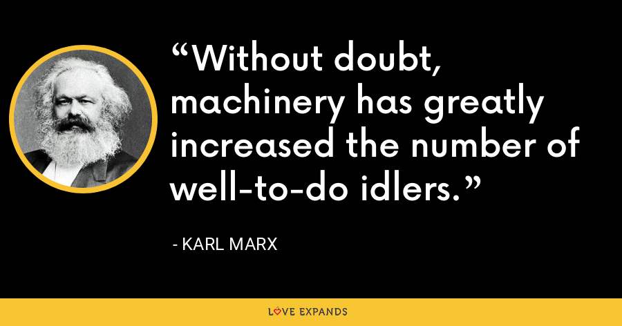 Without doubt, machinery has greatly increased the number of well-to-do idlers. - Karl Marx