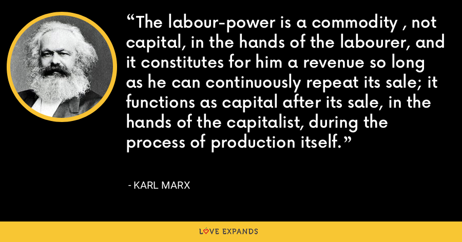 The labour-power is a commodity , not capital, in the hands of the labourer, and it constitutes for him a revenue so long as he can continuously repeat its sale; it functions as capital after its sale, in the hands of the capitalist, during the process of production itself. - Karl Marx