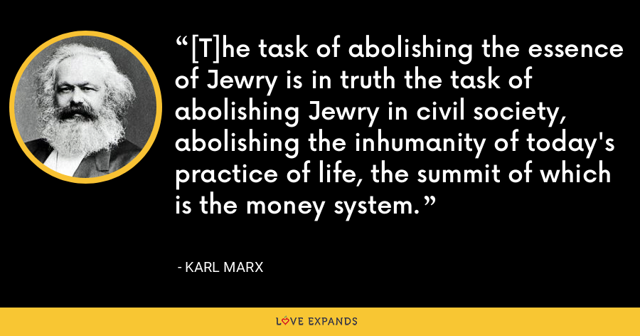 [T]he task of abolishing the essence of Jewry is in truth the task of abolishing Jewry in civil society, abolishing the inhumanity of today's practice of life, the summit of which is the money system. - Karl Marx