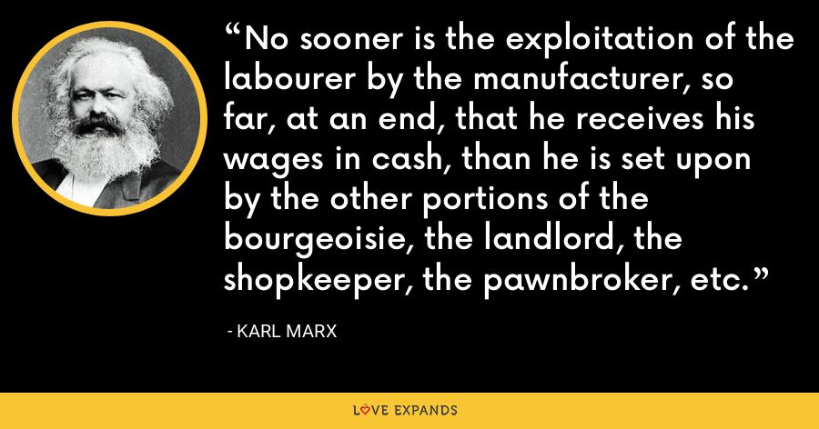No sooner is the exploitation of the labourer by the manufacturer, so far, at an end, that he receives his wages in cash, than he is set upon by the other portions of the bourgeoisie, the landlord, the shopkeeper, the pawnbroker, etc. - Karl Marx