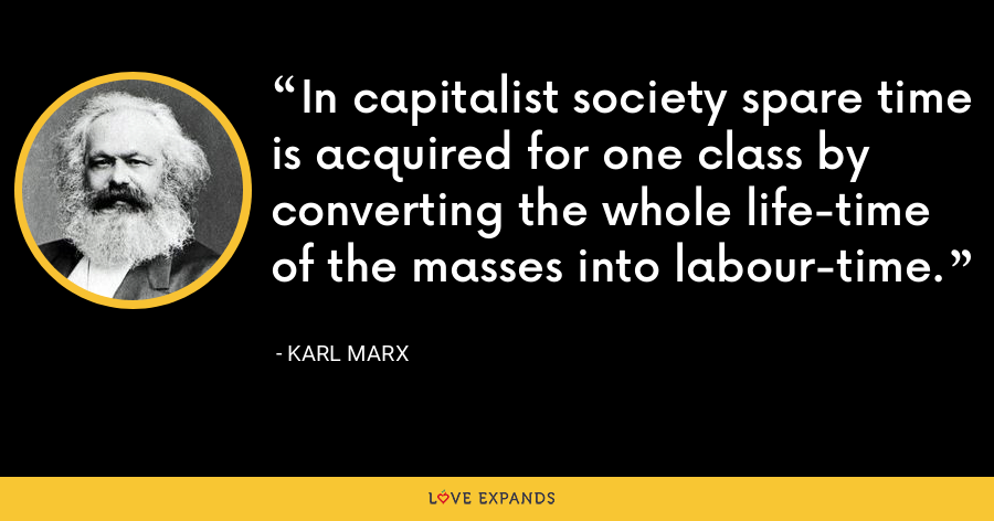 In capitalist society spare time is acquired for one class by converting the whole life-time of the masses into labour-time. - Karl Marx
