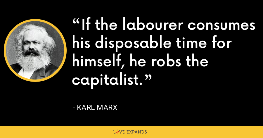If the labourer consumes his disposable time for himself, he robs the capitalist. - Karl Marx