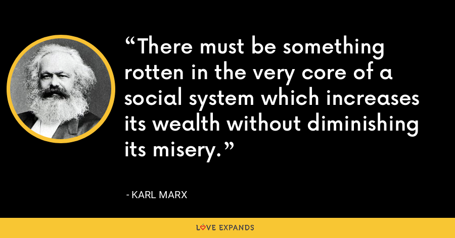 There must be something rotten in the very core of a social system which increases its wealth without diminishing its misery. - Karl Marx