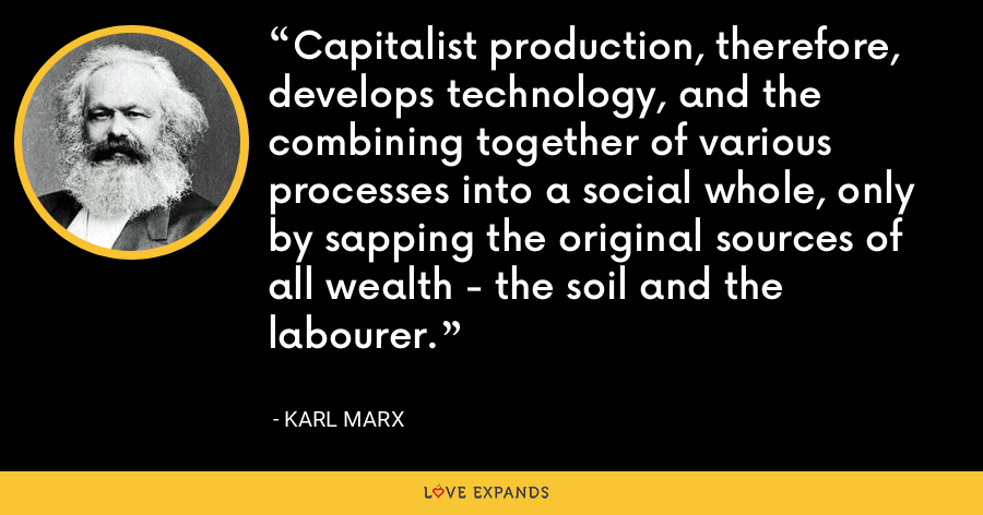 Capitalist production, therefore, develops technology, and the combining together of various processes into a social whole, only by sapping the original sources of all wealth - the soil and the labourer. - Karl Marx