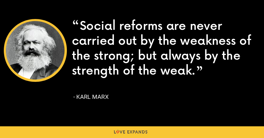 Social reforms are never carried out by the weakness of the strong; but always by the strength of the weak. - Karl Marx