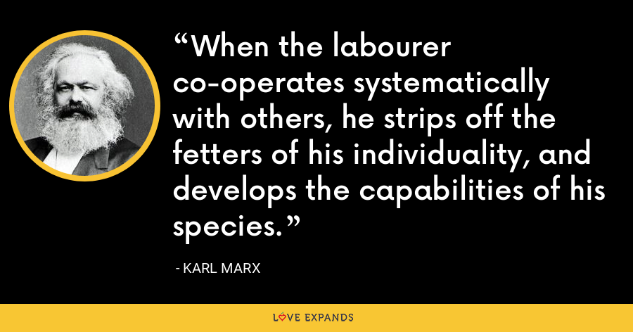 When the labourer co-operates systematically with others, he strips off the fetters of his individuality, and develops the capabilities of his species. - Karl Marx