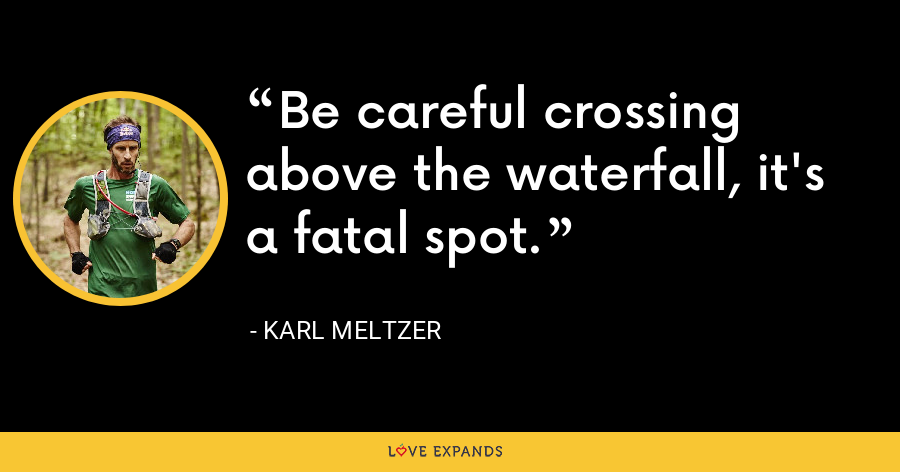 Be careful crossing above the waterfall, it's a fatal spot. - Karl Meltzer