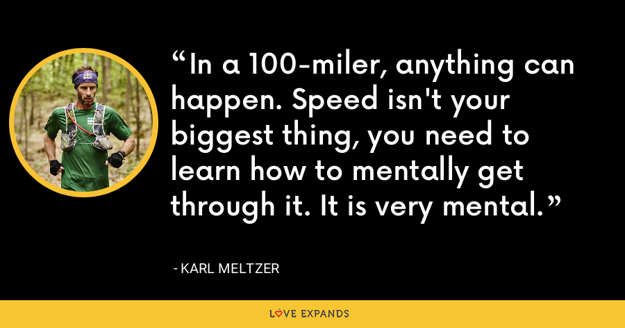 In a 100-miler, anything can happen. Speed isn't your biggest thing, you need to learn how to mentally get through it. It is very mental. - Karl Meltzer