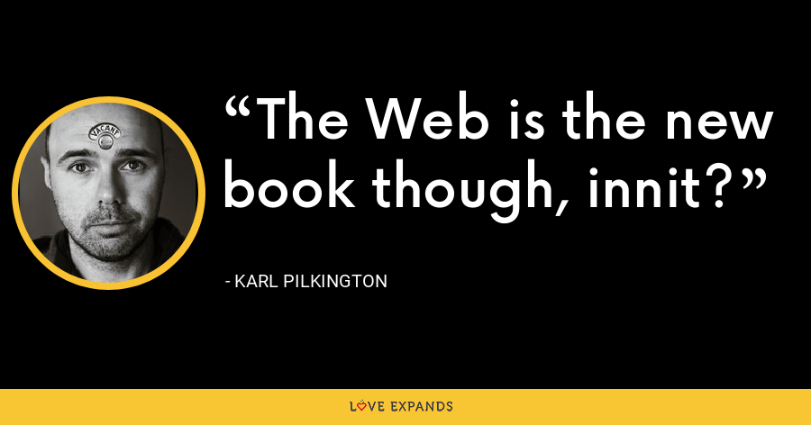 The Web is the new book though, innit? - Karl Pilkington
