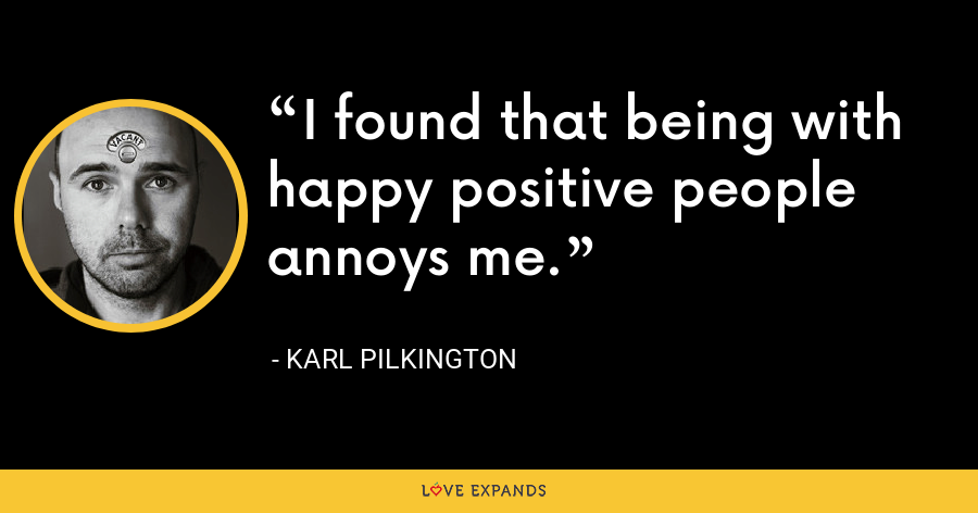 I found that being with happy positive people annoys me. - Karl Pilkington