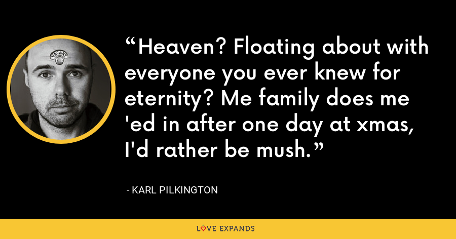 Heaven? Floating about with everyone you ever knew for eternity? Me family does me 'ed in after one day at xmas, I'd rather be mush. - Karl Pilkington