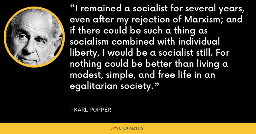 I remained a socialist for several years, even after my rejection of Marxism; and if there could be such a thing as socialism combined with individual liberty, I would be a socialist still. For nothing could be better than living a modest, simple, and free life in an egalitarian society. - Karl Popper