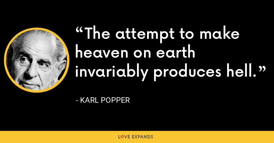 The attempt to make heaven on earth invariably produces hell. - Karl Popper