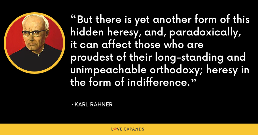 But there is yet another form of this hidden heresy, and, paradoxically, it can affect those who are proudest of their long-standing and unimpeachable orthodoxy; heresy in the form of indifference. - Karl Rahner