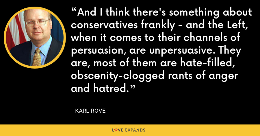 And I think there's something about conservatives frankly - and the Left, when it comes to their channels of persuasion, are unpersuasive. They are, most of them are hate-filled, obscenity-clogged rants of anger and hatred. - Karl Rove