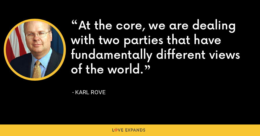 At the core, we are dealing with two parties that have fundamentally different views of the world. - Karl Rove