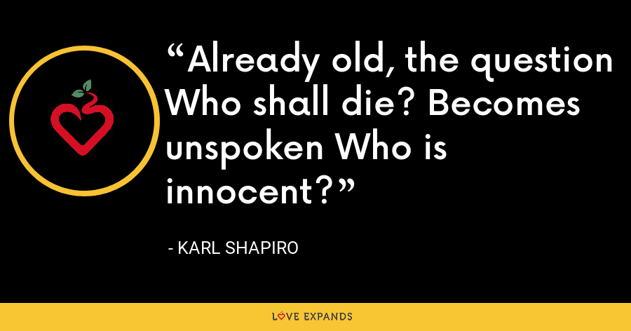 Already old, the question Who shall die? Becomes unspoken Who is innocent? - Karl Shapiro