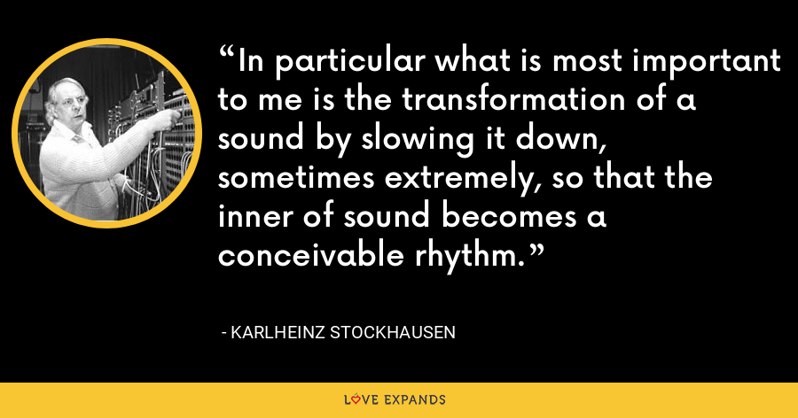 In particular what is most important to me is the transformation of a sound by slowing it down, sometimes extremely, so that the inner of sound becomes a conceivable rhythm. - Karlheinz Stockhausen