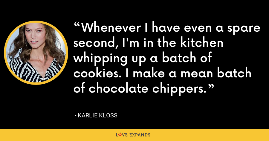 Whenever I have even a spare second, I'm in the kitchen whipping up a batch of cookies. I make a mean batch of chocolate chippers. - Karlie Kloss