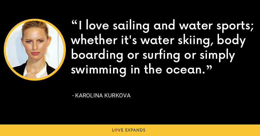 I love sailing and water sports; whether it's water skiing, body boarding or surfing or simply swimming in the ocean. - Karolina Kurkova