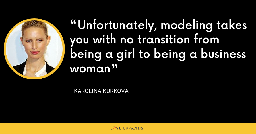 Unfortunately, modeling takes you with no transition from being a girl to being a business woman - Karolina Kurkova