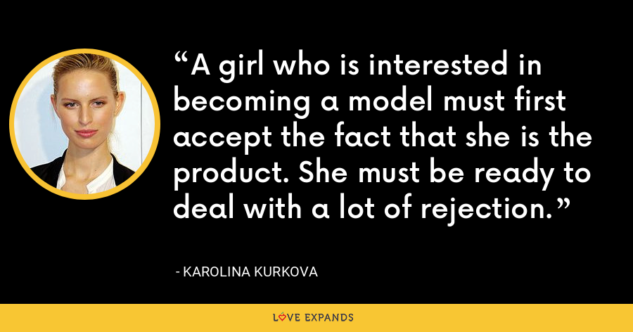 A girl who is interested in becoming a model must first accept the fact that she is the product. She must be ready to deal with a lot of rejection. - Karolina Kurkova
