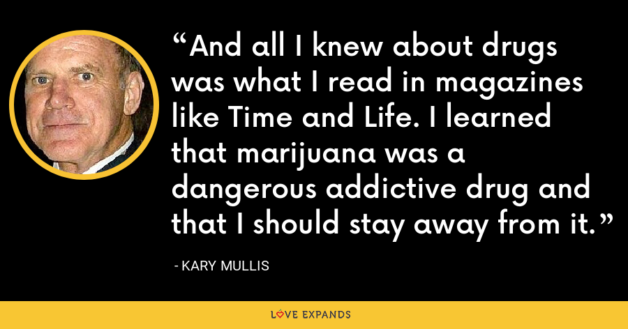 And all I knew about drugs was what I read in magazines like Time and Life. I learned that marijuana was a dangerous addictive drug and that I should stay away from it. - Kary Mullis