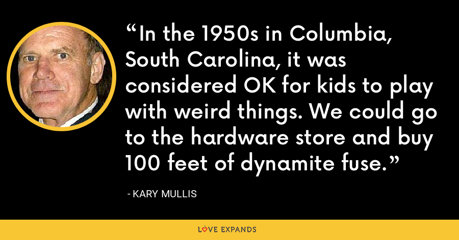 In the 1950s in Columbia, South Carolina, it was considered OK for kids to play with weird things. We could go to the hardware store and buy 100 feet of dynamite fuse. - Kary Mullis