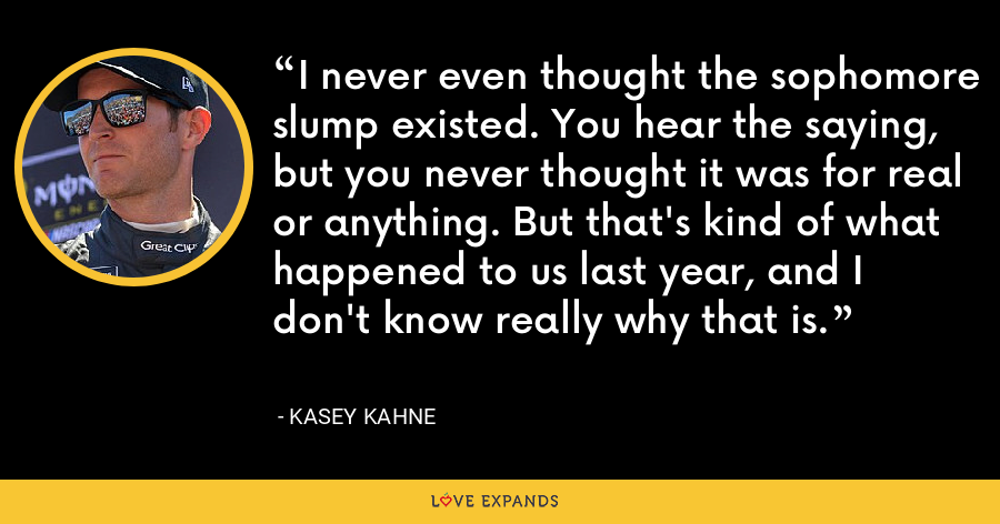 I never even thought the sophomore slump existed. You hear the saying, but you never thought it was for real or anything. But that's kind of what happened to us last year, and I don't know really why that is. - Kasey Kahne