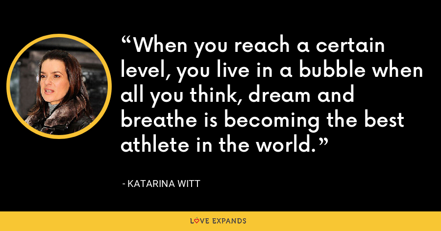 When you reach a certain level, you live in a bubble when all you think, dream and breathe is becoming the best athlete in the world. - Katarina Witt