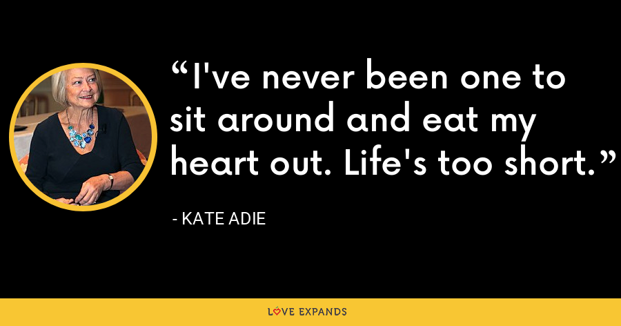 I've never been one to sit around and eat my heart out. Life's too short. - Kate Adie