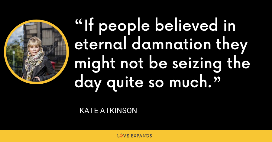 If people believed in eternal damnation they might not be seizing the day quite so much. - Kate Atkinson