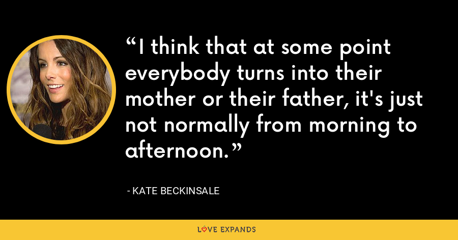 I think that at some point everybody turns into their mother or their father, it's just not normally from morning to afternoon. - Kate Beckinsale