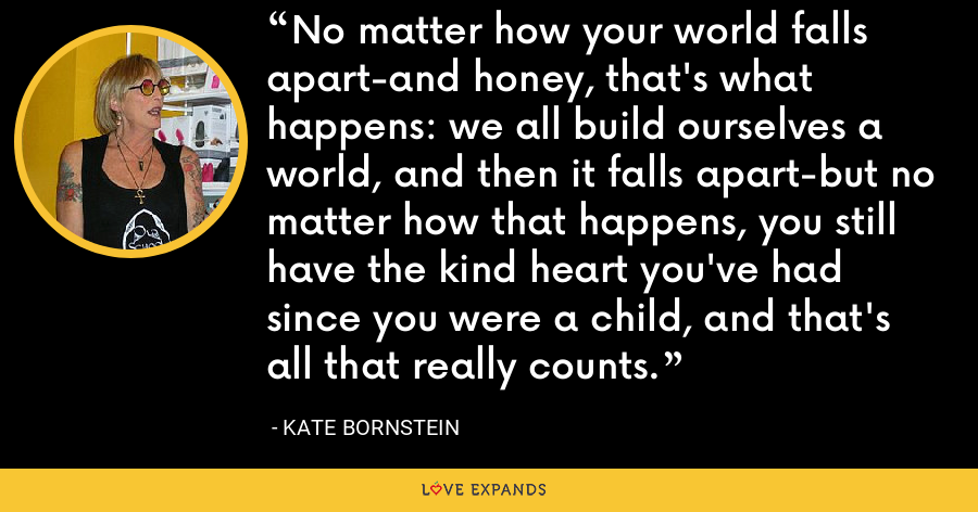 No matter how your world falls apart-and honey, that's what happens: we all build ourselves a world, and then it falls apart-but no matter how that happens, you still have the kind heart you've had since you were a child, and that's all that really counts. - Kate Bornstein