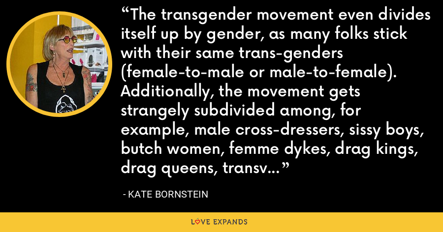 The transgender movement even divides itself up by gender, as many folks stick with their same trans-genders (female-to-male or male-to-female). Additionally, the movement gets strangely subdivided among, for example, male cross-dressers, sissy boys, butch women, femme dykes, drag kings, drag queens, transvestites, intersexed, transsexuals (post-op, pre-op, and non-op). - Kate Bornstein