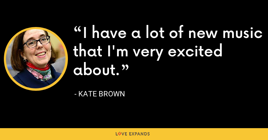I have a lot of new music that I'm very excited about. - Kate Brown