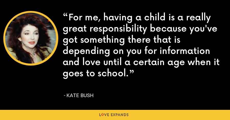 For me, having a child is a really great responsibility because you've got something there that is depending on you for information and love until a certain age when it goes to school. - Kate Bush