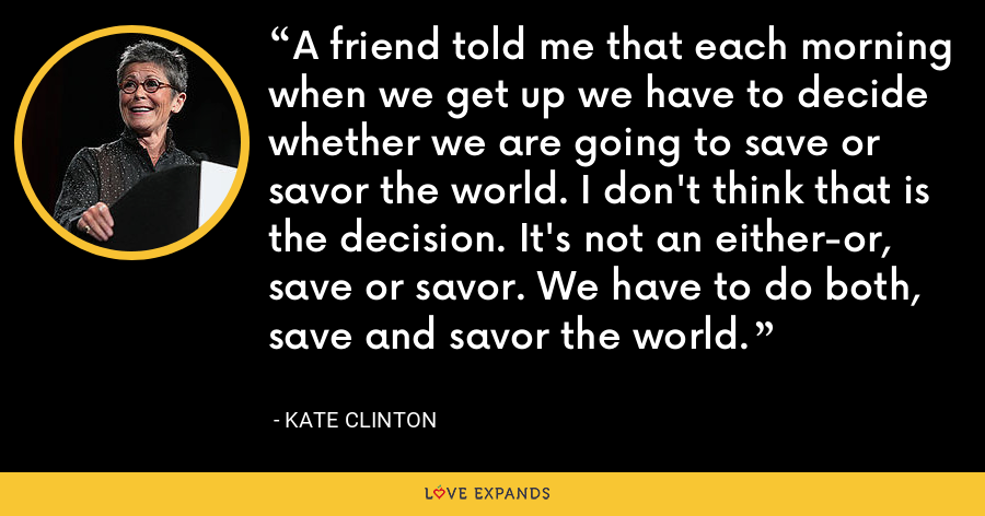 A friend told me that each morning when we get up we have to decide whether we are going to save or savor the world. I don't think that is the decision. It's not an either-or, save or savor. We have to do both, save and savor the world. - Kate Clinton