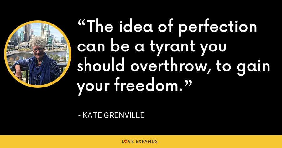 The idea of perfection can be a tyrant you should overthrow, to gain your freedom. - Kate Grenville