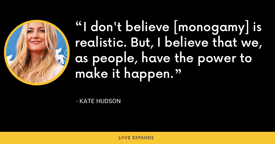 I don't believe [monogamy] is realistic. But, I believe that we, as people, have the power to make it happen. - Kate Hudson