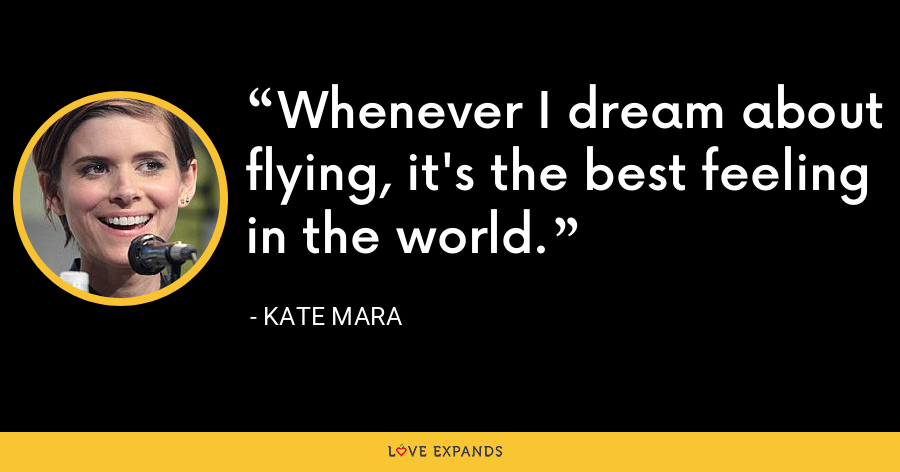 Whenever I dream about flying, it's the best feeling in the world. - Kate Mara