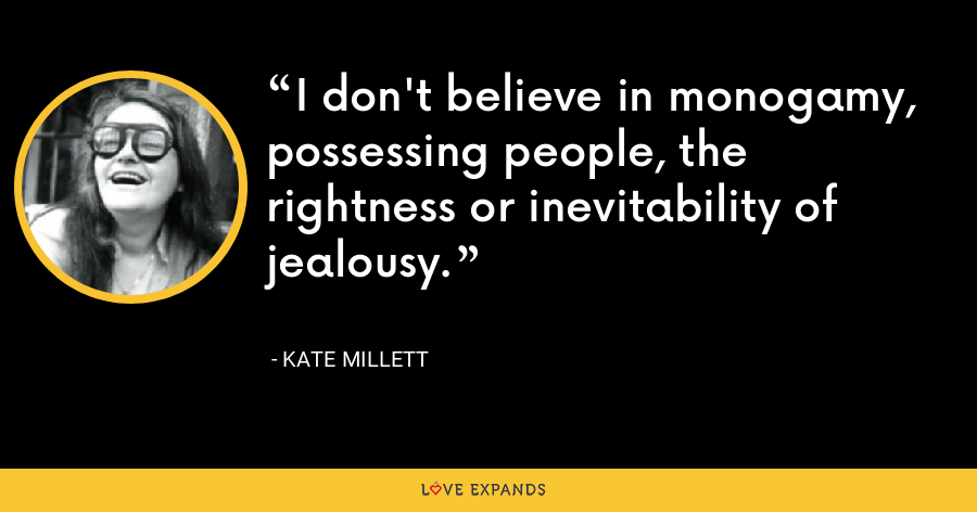 I don't believe in monogamy, possessing people, the rightness or inevitability of jealousy. - Kate Millett