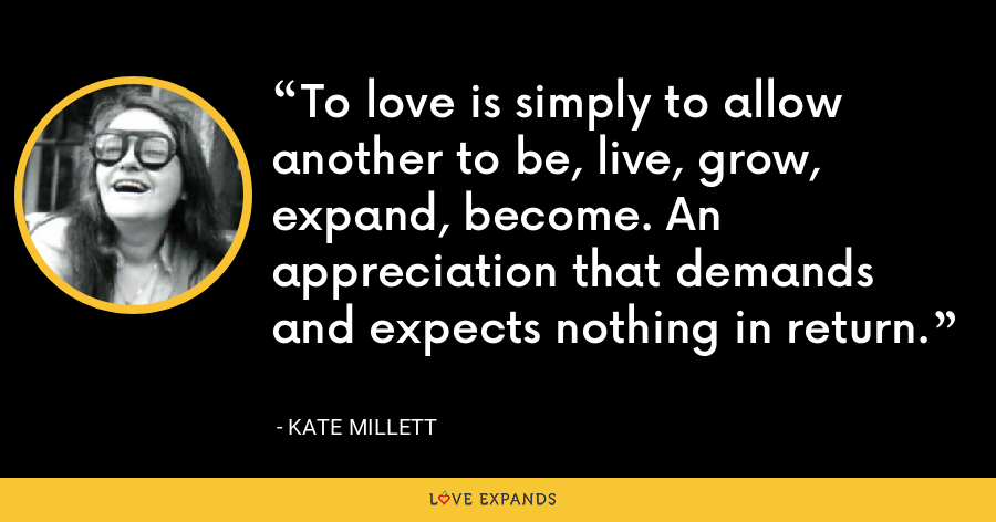 To love is simply to allow another to be, live, grow, expand, become. An appreciation that demands and expects nothing in return. - Kate Millett
