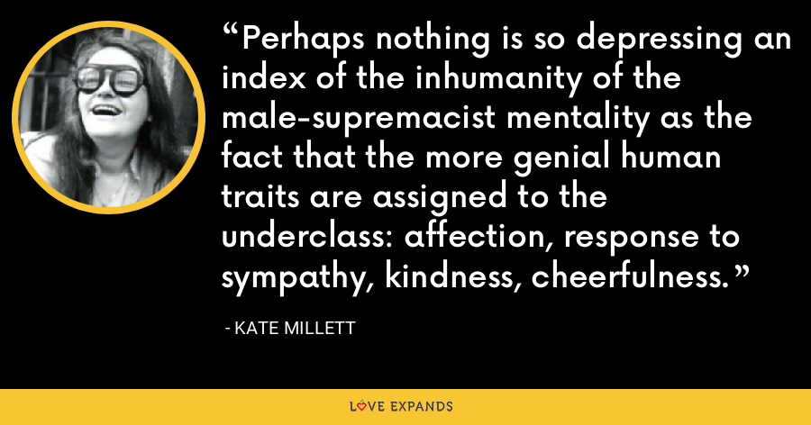 Perhaps nothing is so depressing an index of the inhumanity of the male-supremacist mentality as the fact that the more genial human traits are assigned to the underclass: affection, response to sympathy, kindness, cheerfulness. - Kate Millett